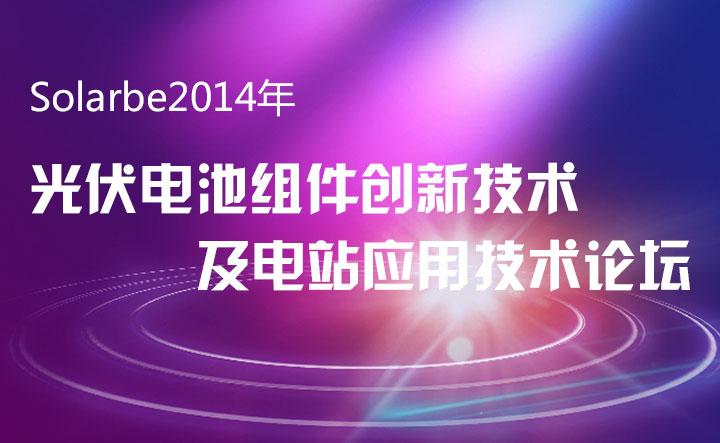 Solarbe2014年光伏电池组件创新技术及电站应用技术论坛