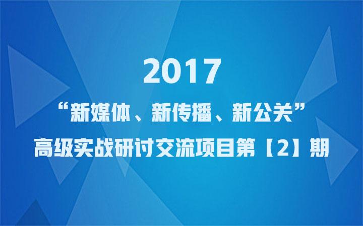 """2017""""新媒体、新传播、新公关""""高级实战研讨交流项目第【2】期"""
