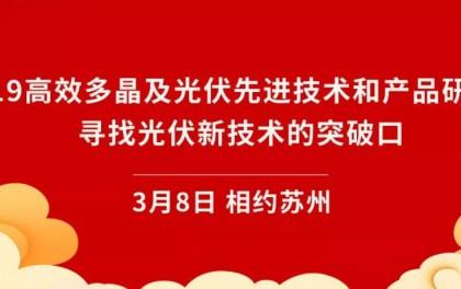 """报名倒计时!3月8日""""2019高效多晶及光伏先进技术和产品研讨会""""与您相约苏州!"""